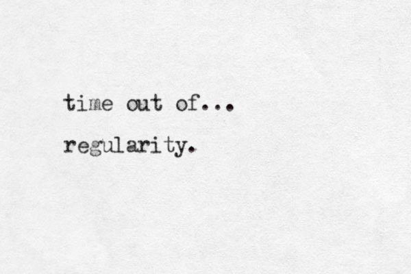 time out of... regularity.