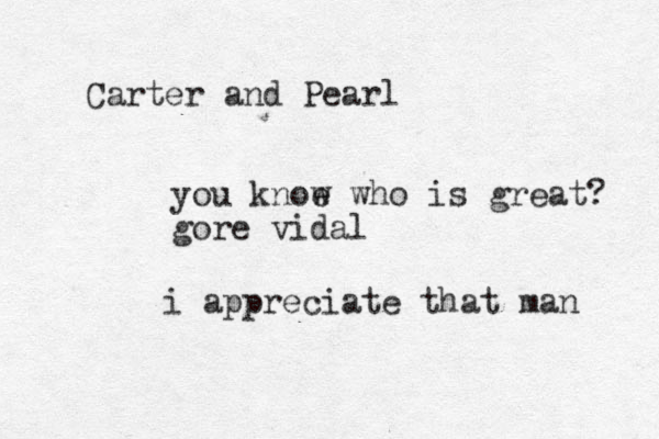 Carter and Pearl you knoe w who is great? gore vidal i appreciate that man