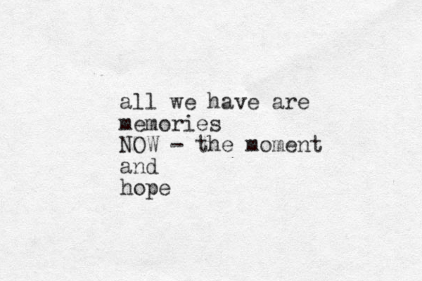 all we have are memories NOW - the moment and hope