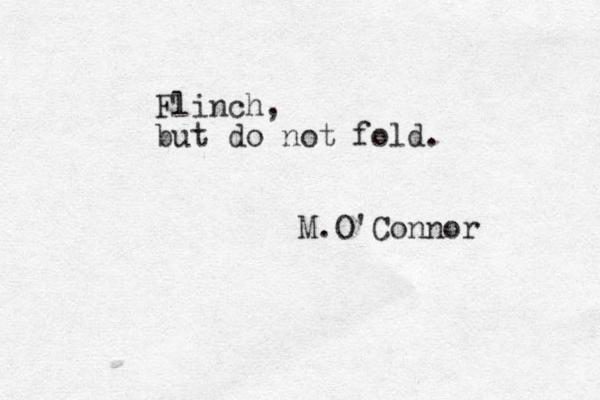 Flinch, but do not fold. M.O'Connor
