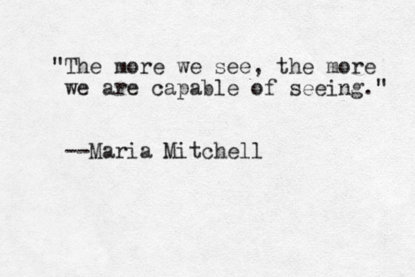 """""""The more we see, the more we are capable of seeing."""" --Maria Mitchell"""