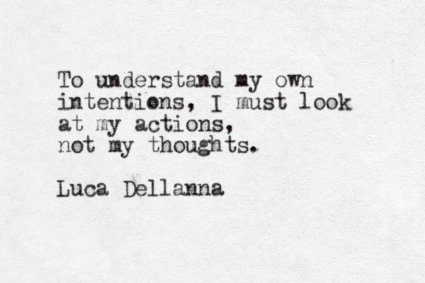 To understand my own intentions, I must look at my actions, not my thoughts. Luca Dellanna