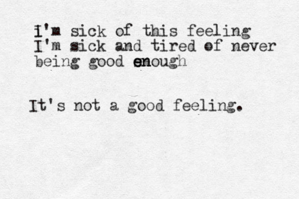i I'm sick of this feeling I'm sick and tired of never being good sno en e e ugh It's not a good feeling.