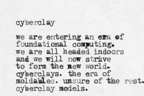cyberclay we are entering an era of foundational computing. we are all headed indoors and we will now struve i to form the new world. cyberclays. the era of moldable s. unsure of the rest. cyberclay models.