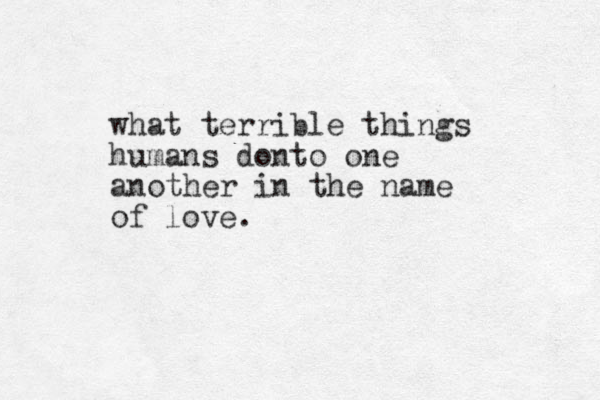 what terrible things humans donto one another in the name of love.