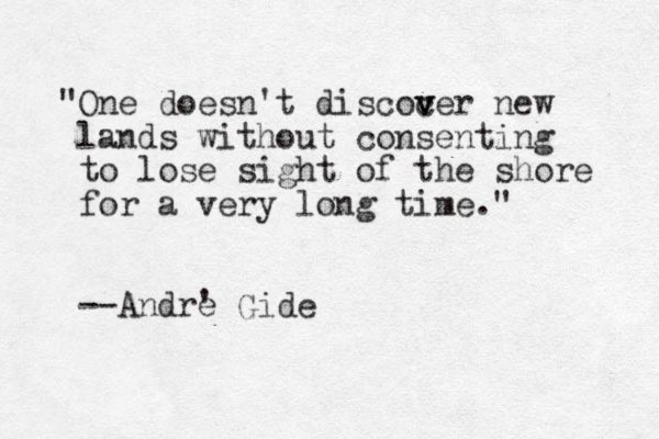 """""""One doesn't discocer v v new lands without consenting to lose sight of the shore for a very long time."""" --Andre ' Gide"""