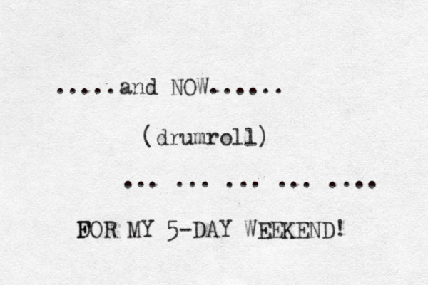 .....and NOW...... (drumroll) ... ... ... ... .... D F FOR MY 5-DAY WEEKEND!