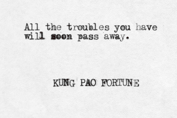 All the troubles you have will soon pass away. KUNG PAO FORTUNE
