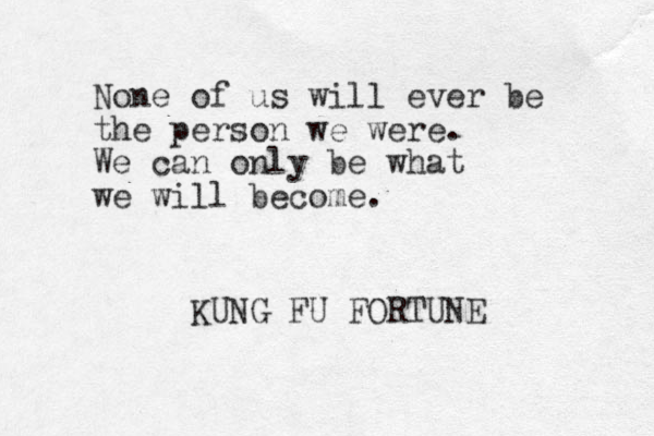 None of us will ever be the person we were. We can only be what we will become. KUNG FU FORTUNE