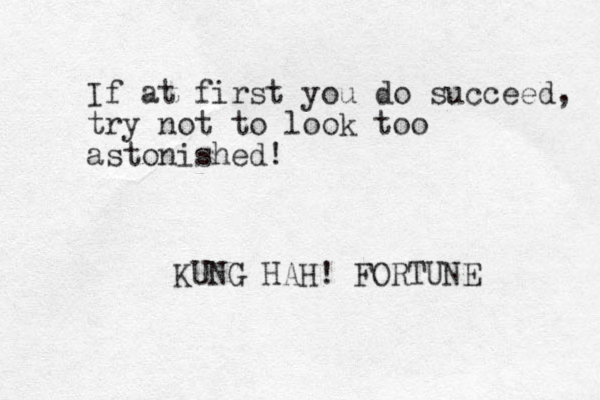 If at first you do succeed, try not to look too astonished! KUNG HAH! FORTUNE
