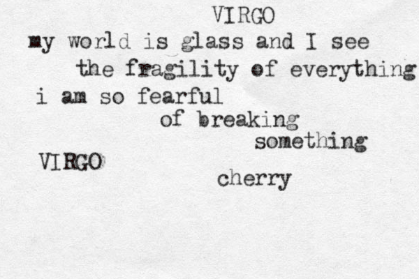 my world is glass and I see the fragility of everything i am so fearful of breaking something VIRGO VIRGO cherry