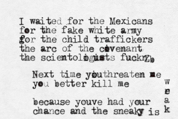 I waited for the Mexicans for the fake white army gor f f the child traffickers the arc of the civenant o the scientologusts i i fuckn b Z Next time yi o outhreaten me you better kill me because you e v had your chance and the sneak y is w r e a k