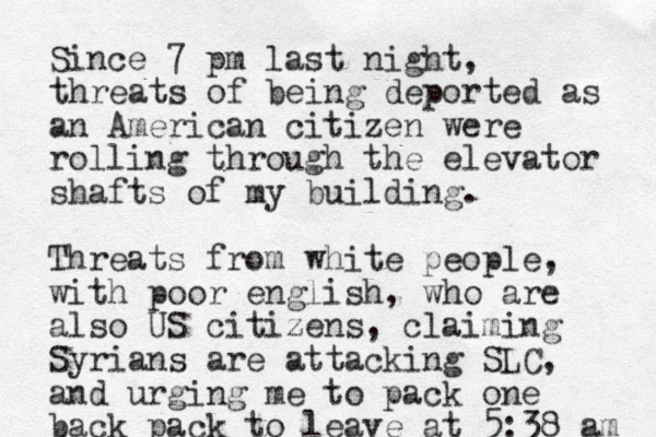 Since 7 pm last night, threats of being deported as an American citizen were rolling through the elevator shafts of my building. Threats from white people, with poor english, who are also US citizens, claiming Syrians are attacking SLC, and urging me to pack one back pack to leave at 5:38 am