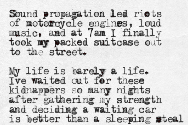 Sound propagation led riots of motorcycle enginr e es, loud music, and at 7am I finally took my packed suitcase out to the street. My life is barely a life. Ive waited out for these kidnappers so many nights after gathering my strength and deciding a waiting car is better than a sleeping steal