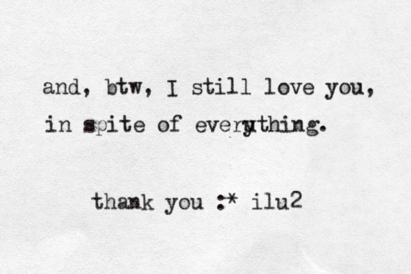 and, btw, I still love you, in spite of everuth y ing. thank you :* ilu2