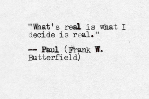 """What's real is what I decide is real."" -- Paul (Frank W. Butterfield)"
