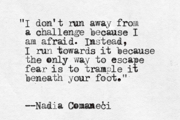 """""""I don't run away from a challenge because I am afraid. Instead, I run towards it because the only way to escape fear is to trample it beneath your foot."""" --Nadia Comaneci '"""
