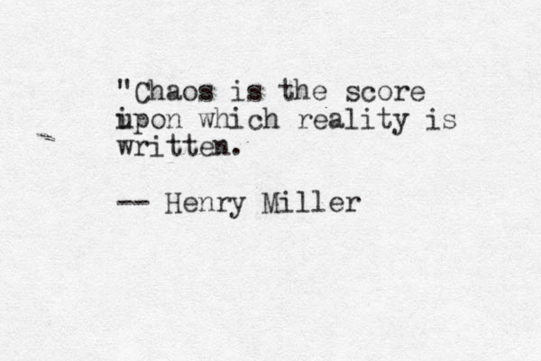 """""""Chaos is the score i upon which reality is written. -- Henry Miller"""