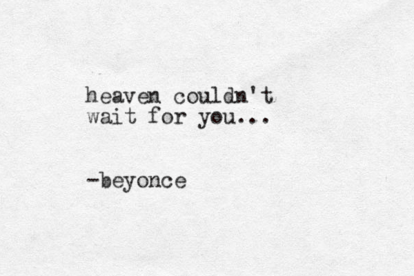 heaven couldn't wait for you... -beyonc e