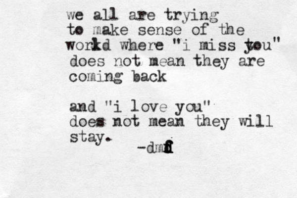 """we all are trying to make sense of the work ld where """"i miss t you """" does not mean they are coming back and """"i love you"""" does not mean they will stay. -dmd d f d f f f"""