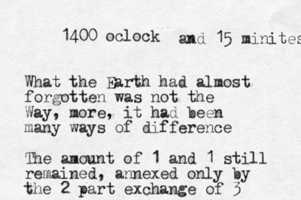 1400 oclock What the Earth had almost forgotten was not the Way, more, it had been many ways of difference The amount of 1 and 1 still remained, annexed only by the 2 part exchange of 3 and 15 minites