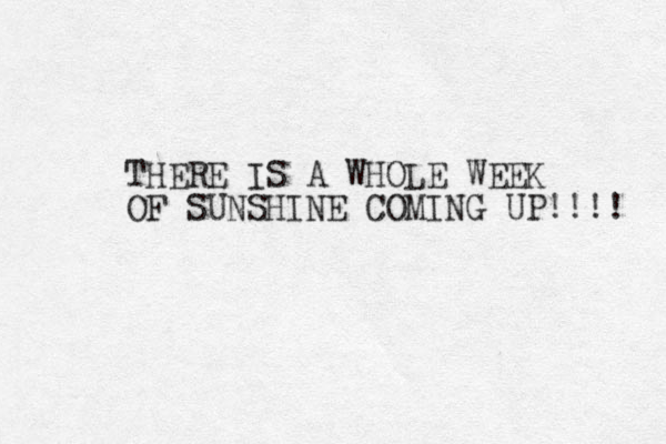 THERE IS A WHOLE WEEK OF SUNSHINE COMING UP!!!!