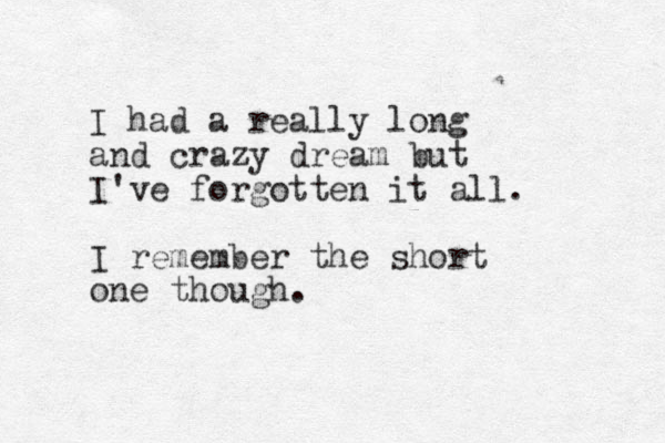 I had a really long and crazy dream but I've forgotten it all. I remember the short one though.