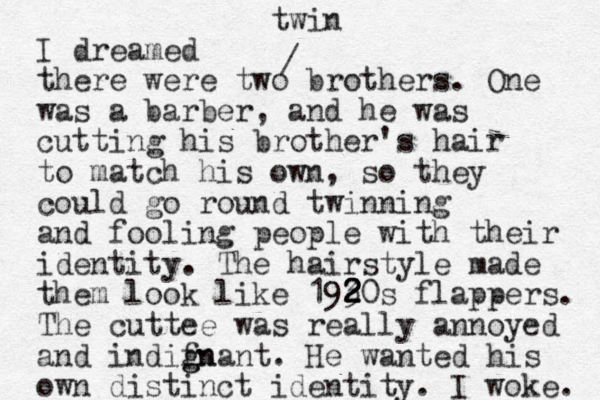 I dreamed there were two brothers. One was a barber, and he was cutting his brother's hair to match his own, so they could go round twinning and fooling people with their identity. The hairstyle made them look like 193 2 20s 2 2 flappers. The cuttee was really annoyed and i difnant n g gn . He wanted his own distinct identity. I woke. / twin