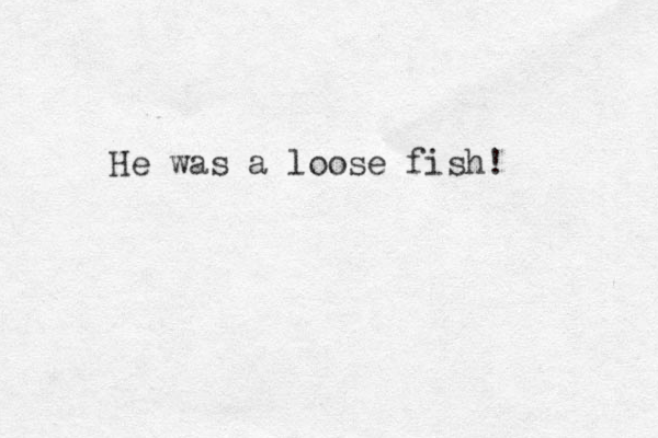 He was a loose fish!