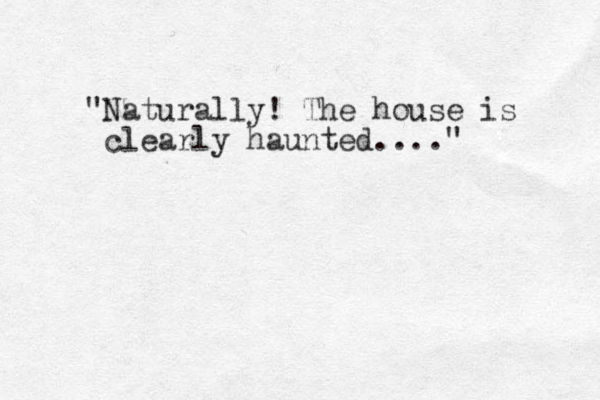 """""""Naturally! The house is clearly haunted...."""""""