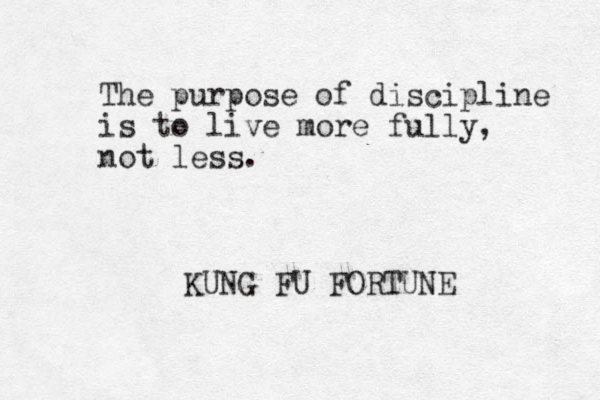 The purpose of discipline is to live more fully, not less. KUNG FU FORTUNE