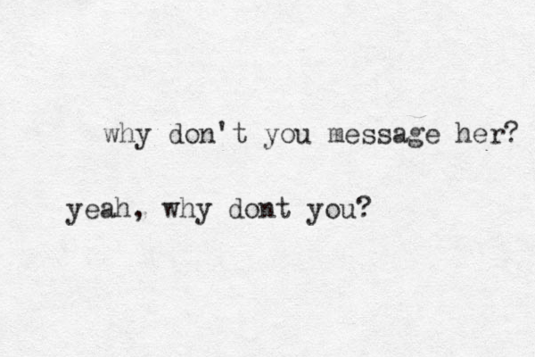 why don't you message her? yeah, why dont you?