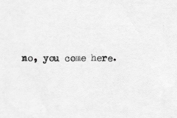 no, you come here.