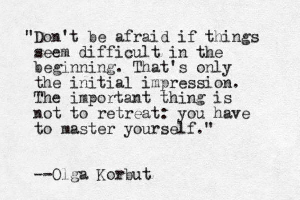 """Don't be afraid if things seem difficult in the beginning. That's only the initial impression. The important thing is not to retreat: you have to master yourself."" --Olga Korbut"