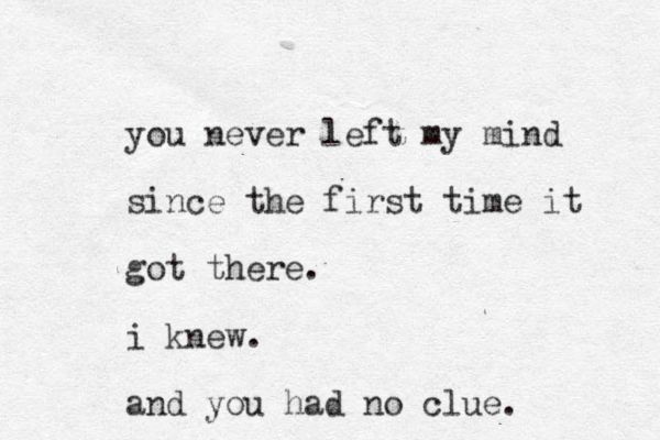you never left my mind since the first time it got there. i knew. and you had no clue.