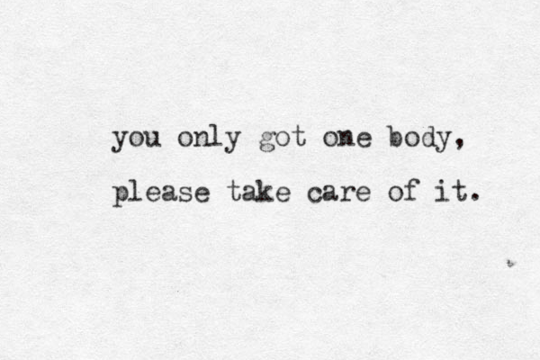 you only got one body, please take care of it.