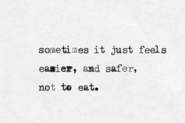 sometimes it just feels easier, and safer, not to eat.