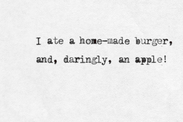 I ate a home-made burger, and, daringly, an apple!