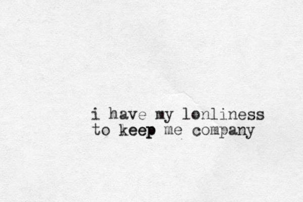 i have my lonliness to leep keep me company