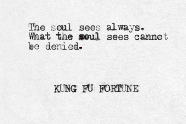 The soul sees always. What the soul sees cannot be denied. KUNG FU FORTUNE