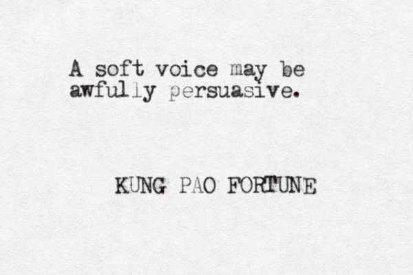 A soft voice may be awfully persuasive. KUNG PAO FORTUNE