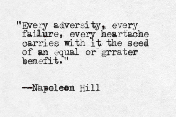 """""""Every adversity, every failure, every heartache carries with it the seed of an equal or grrater benefit."""" --Napoleon Hill"""