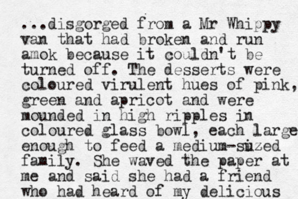 ...disgorged from a Mr Whippy van that had broke n and run amok because it couldn't be turned off. The desserts were coloured virulent hues of pink, green and apricot and were mounded in high ripples in coloured glass bowl, each large enough to feed a medium-suzed iz family. She waved the paper at me and said she had a friend who had heard of my delicious