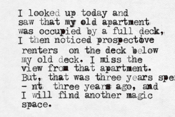 I looked up today and saw that my old apartment was occupied by a full deck, I then noticed prospectove i renters on the deck below my old deck. I miss the view from that apartment. But, that was three years spent - nt three years ago, and I will find another magic space.