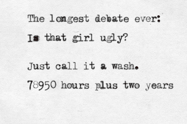 The longest debate ever: Is that girl ugly? Just call it a wash. 78950 hours plus two years