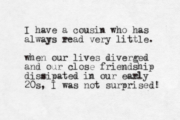 I have a cousin who has always read very little. when our lives diverged and our close friendship dissipated in our early 20s, I was not surprised!