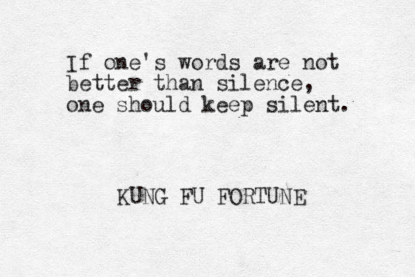 If one's words are not better than silence, one should keep silent. KUNG FU FORTUNE