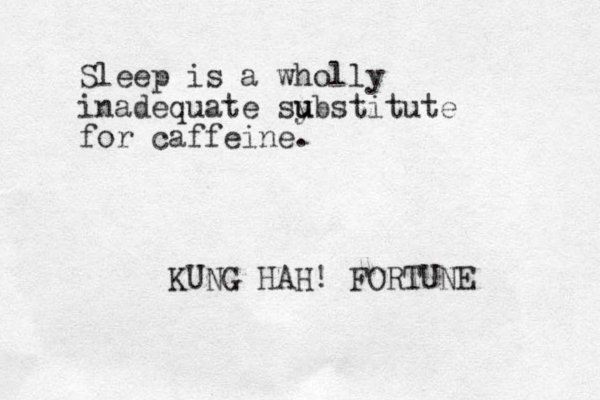 Sleep is a wholly inadequate sy u ubstitute for caffeine. KUNG HAH! FORTUNE