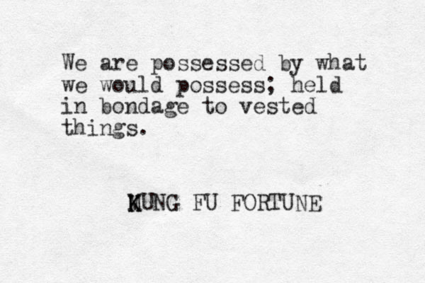 We are possessed by what we would possess; held in bondage to vested things. MUNG K K K FU FORTUNE
