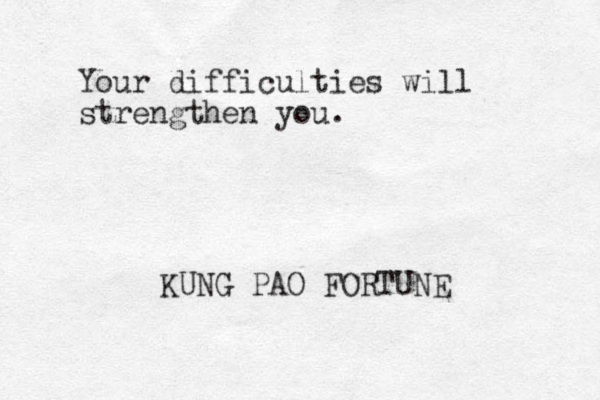 Your difficulties will strengthen you. KUNG PAO FORTUNE